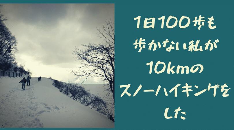 1日100歩も歩かない私が10kmのスノーハイキングをした