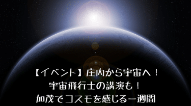 【イベント】庄内から宇宙へ!宇宙飛行士の講演も!加茂でコスモを感じる一週間