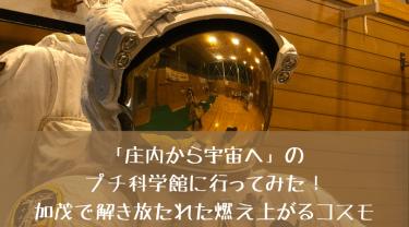 「庄内から宇宙へ」のプチ科学館に行ってみた!加茂で解き放たれた燃え上がるコスモ